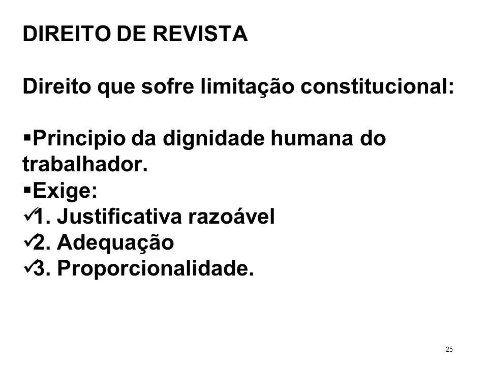 DIREITO DE REVISTA Direito que sofre limitação constitucional: Principio da dignidade humana do trabalhador. Exige: 1. Justificativa razoável 2. Adequ