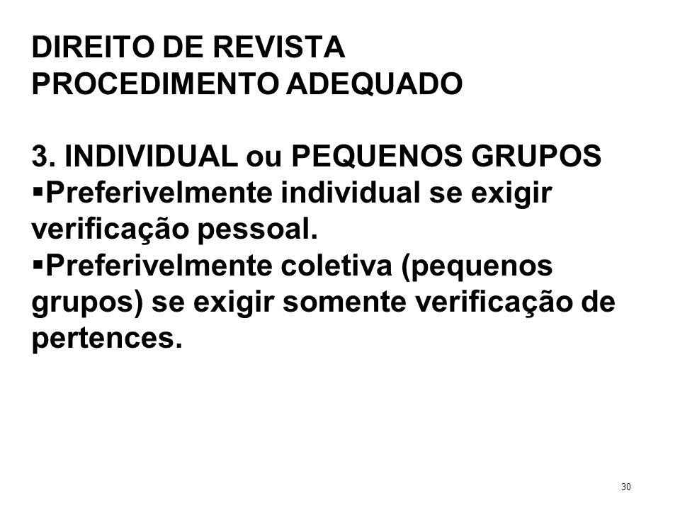 DIREITO DE REVISTA PROCEDIMENTO ADEQUADO 3. INDIVIDUAL ou PEQUENOS GRUPOS Preferivelmente individual se exigir verificação pessoal. Preferivelmente co
