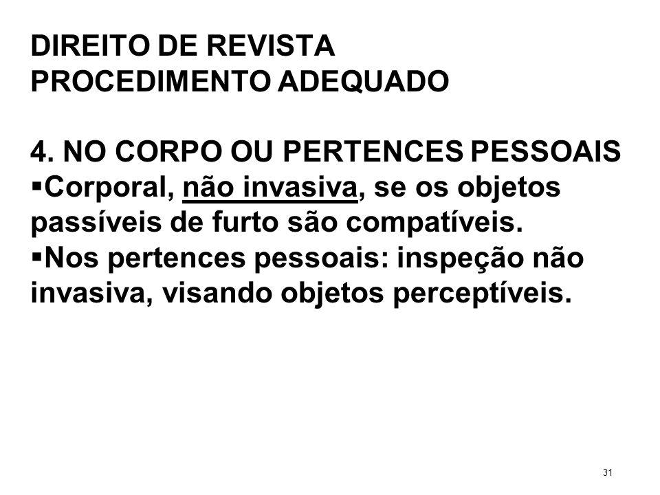 DIREITO DE REVISTA PROCEDIMENTO ADEQUADO 4. NO CORPO OU PERTENCES PESSOAIS Corporal, não invasiva, se os objetos passíveis de furto são compatíveis. N