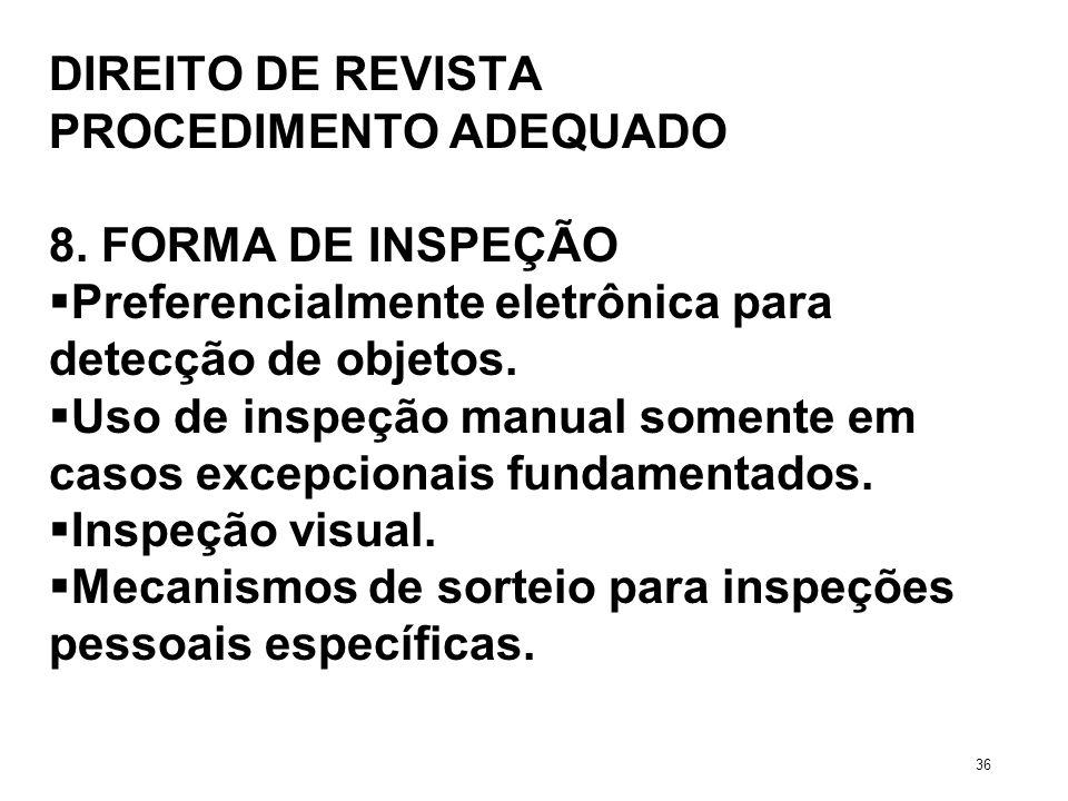 DIREITO DE REVISTA PROCEDIMENTO ADEQUADO 8. FORMA DE INSPEÇÃO Preferencialmente eletrônica para detecção de objetos. Uso de inspeção manual somente em