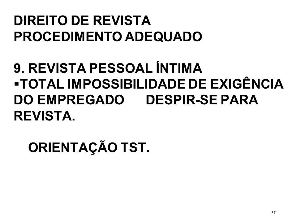 DIREITO DE REVISTA PROCEDIMENTO ADEQUADO 9. REVISTA PESSOAL ÍNTIMA TOTAL IMPOSSIBILIDADE DE EXIGÊNCIA DO EMPREGADO DESPIR-SE PARA REVISTA. ORIENTAÇÃO