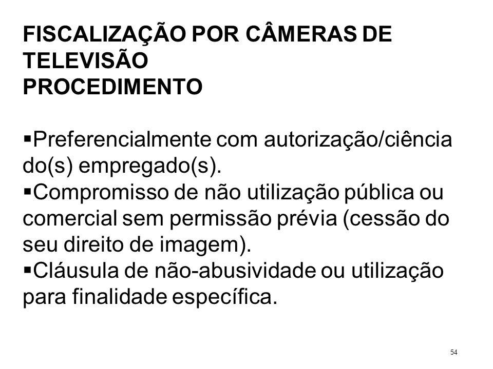 FISCALIZAÇÃO POR CÂMERAS DE TELEVISÃO PROCEDIMENTO Preferencialmente com autorização/ciência do(s) empregado(s). Compromisso de não utilização pública