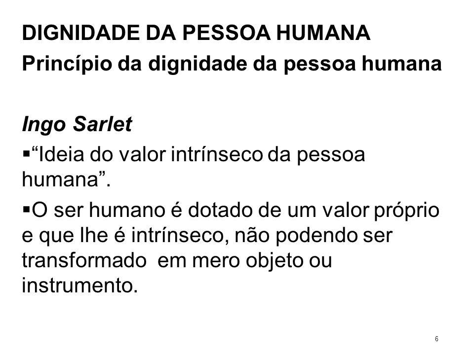 Princípio da dignidade da pessoa humana Ingo Sarlet Ideia do valor intrínseco da pessoa humana. O ser humano é dotado de um valor próprio e que lhe é