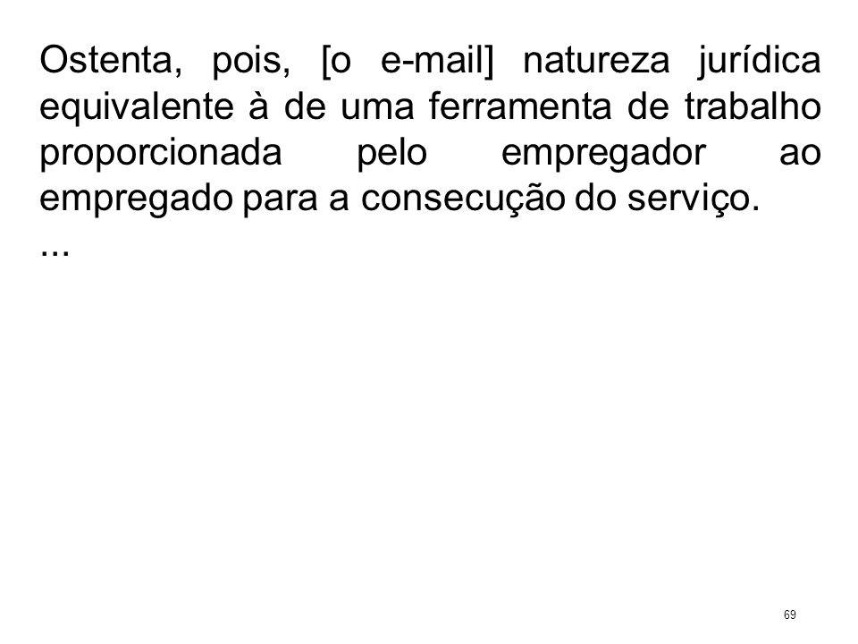 Ostenta, pois, [o e-mail] natureza jurídica equivalente à de uma ferramenta de trabalho proporcionada pelo empregador ao empregado para a consecução d