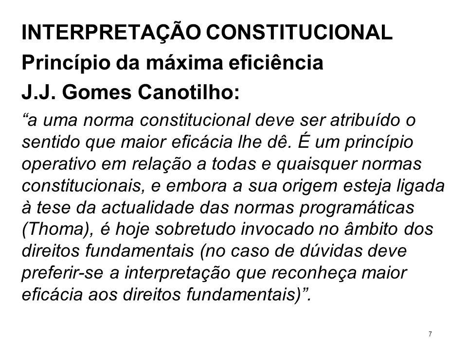 INTERPRETAÇÃO CONSTITUCIONAL Princípio da máxima eficiência J.J. Gomes Canotilho: a uma norma constitucional deve ser atribuído o sentido que maior ef