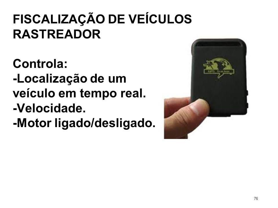 FISCALIZAÇÃO DE VEÍCULOS RASTREADOR Controla: -Localização de um veículo em tempo real. -Velocidade. -Motor ligado/desligado. 76