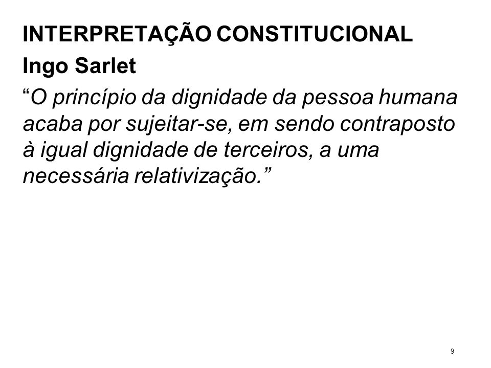 INTERPRETAÇÃO CONSTITUCIONAL Ingo Sarlet O princípio da dignidade da pessoa humana acaba por sujeitar-se, em sendo contraposto à igual dignidade de te