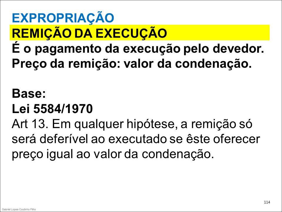 EXPROPRIAÇÃO REMIÇÃO DA EXECUÇÃO É o pagamento da execução pelo devedor. Preço da remição: valor da condenação. Base: Lei 5584/1970 Art 13. Em qualque