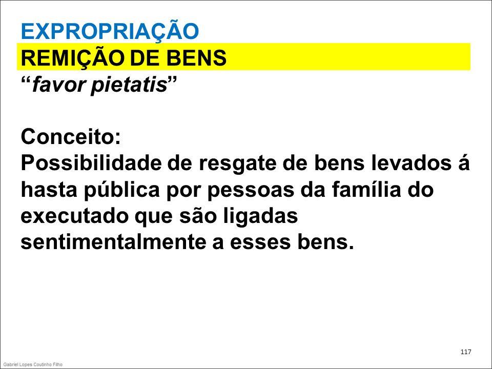 EXPROPRIAÇÃO REMIÇÃO DE BENS favor pietatis Conceito: Possibilidade de resgate de bens levados á hasta pública por pessoas da família do executado que