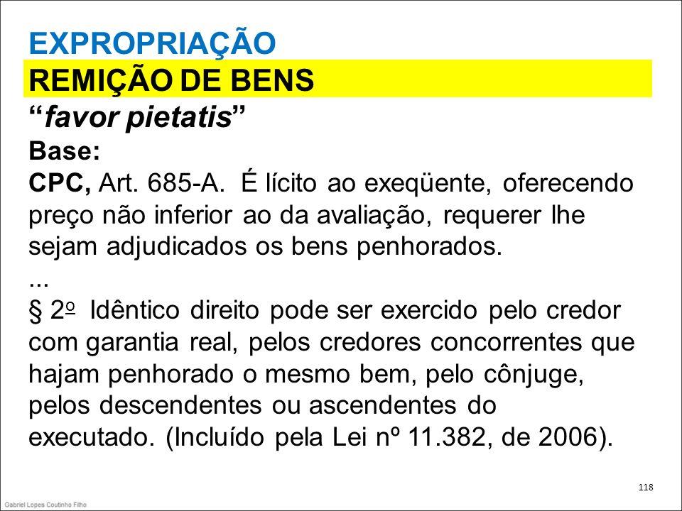 EXPROPRIAÇÃO REMIÇÃO DE BENS favor pietatis Base: CPC, Art. 685-A. É lícito ao exeqüente, oferecendo preço não inferior ao da avaliação, requerer lhe