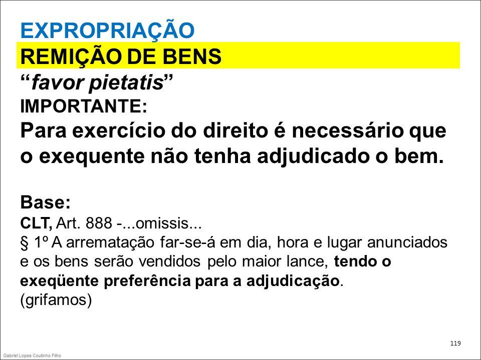 EXPROPRIAÇÃO REMIÇÃO DE BENS favor pietatis IMPORTANTE: Para exercício do direito é necessário que o exequente não tenha adjudicado o bem. Base: CLT,