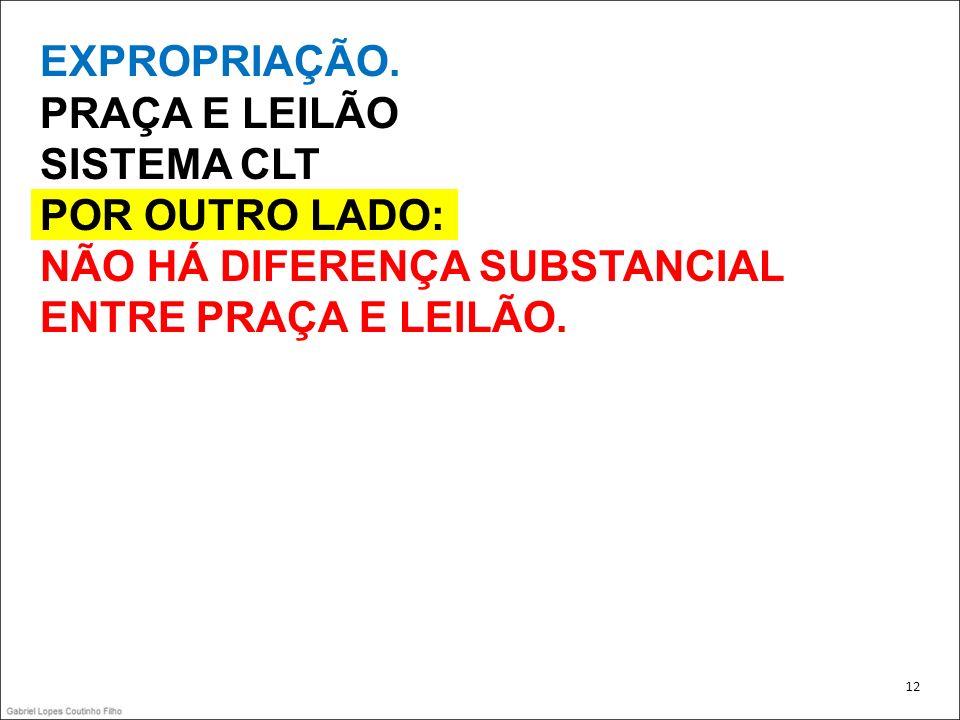 EXPROPRIAÇÃO. PRAÇA E LEILÃO SISTEMA CLT POR OUTRO LADO: NÃO HÁ DIFERENÇA SUBSTANCIAL ENTRE PRAÇA E LEILÃO. 12