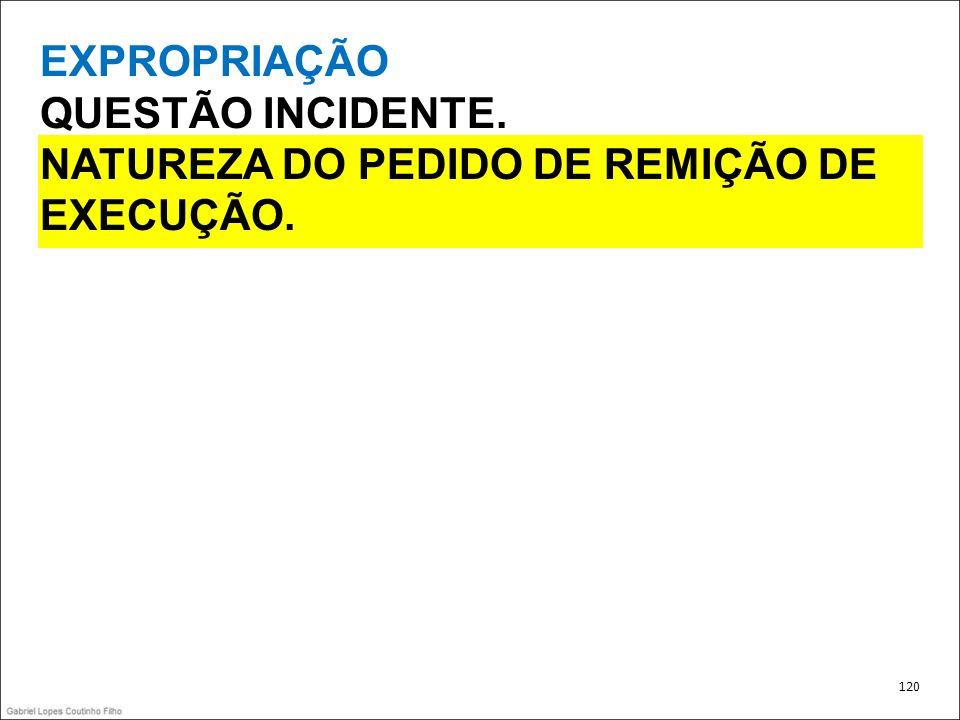 EXPROPRIAÇÃO QUESTÃO INCIDENTE. NATUREZA DO PEDIDO DE REMIÇÃO DE EXECUÇÃO. 120