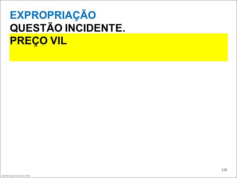 EXPROPRIAÇÃO QUESTÃO INCIDENTE. PREÇO VIL 132