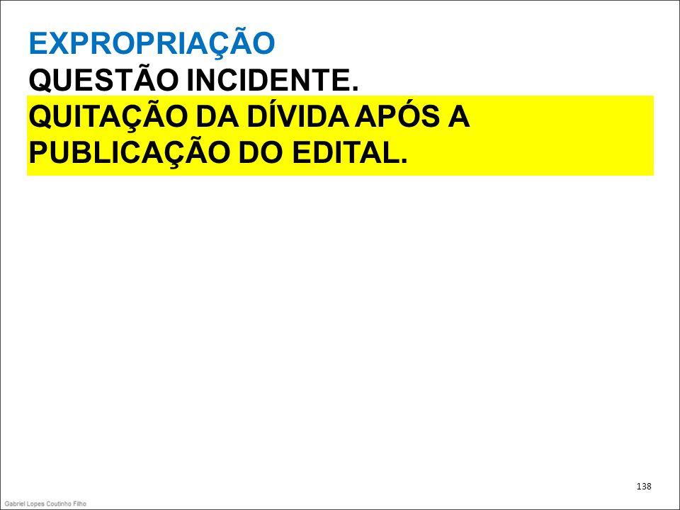 EXPROPRIAÇÃO QUESTÃO INCIDENTE. QUITAÇÃO DA DÍVIDA APÓS A PUBLICAÇÃO DO EDITAL. 138