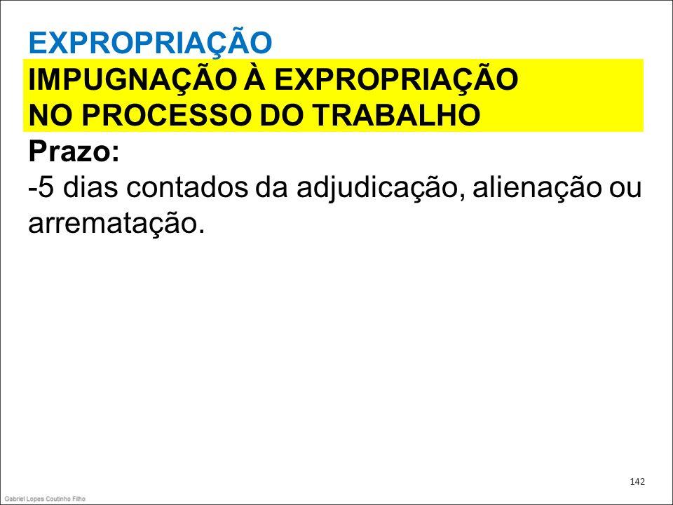 EXPROPRIAÇÃO IMPUGNAÇÃO À EXPROPRIAÇÃO NO PROCESSO DO TRABALHO Prazo: -5 dias contados da adjudicação, alienação ou arrematação. 142