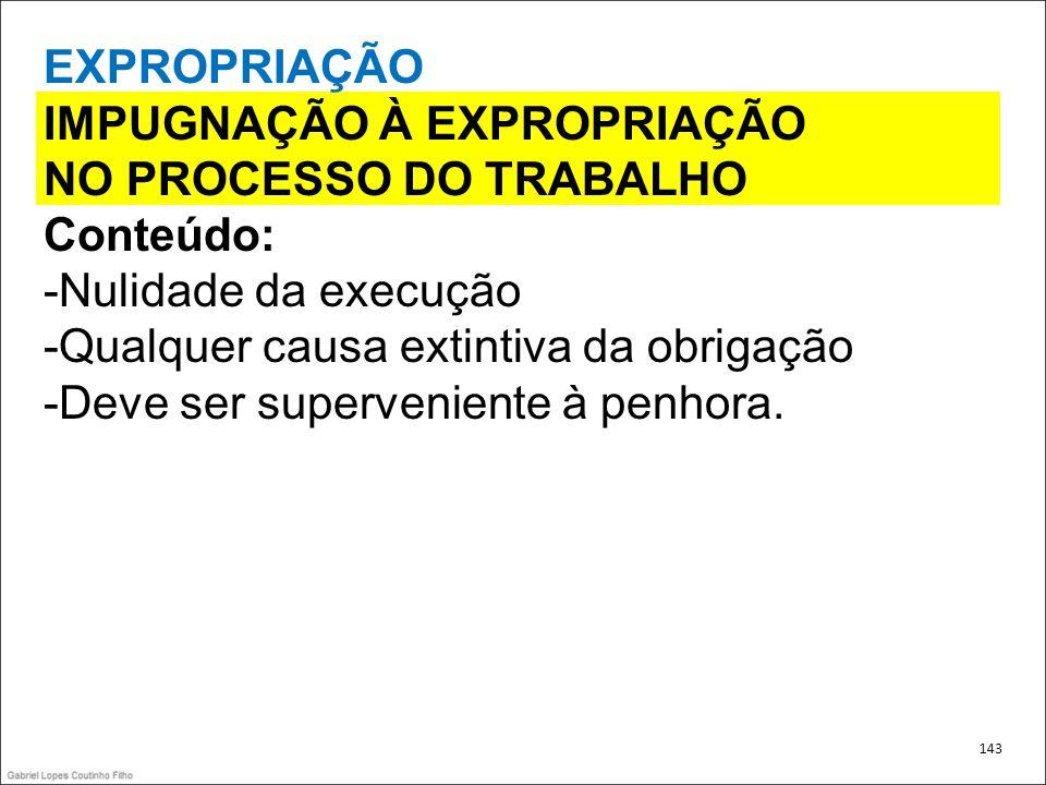 EXPROPRIAÇÃO IMPUGNAÇÃO À EXPROPRIAÇÃO NO PROCESSO DO TRABALHO Conteúdo: -Nulidade da execução -Qualquer causa extintiva da obrigação -Deve ser superv
