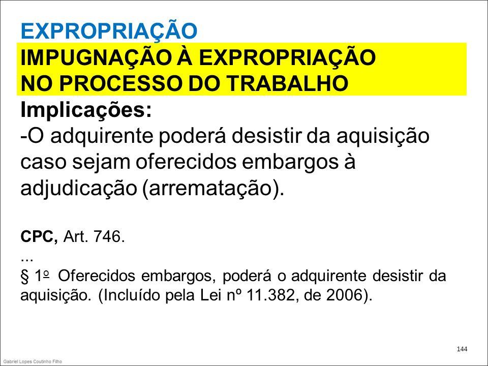 EXPROPRIAÇÃO IMPUGNAÇÃO À EXPROPRIAÇÃO NO PROCESSO DO TRABALHO Implicações: -O adquirente poderá desistir da aquisição caso sejam oferecidos embargos