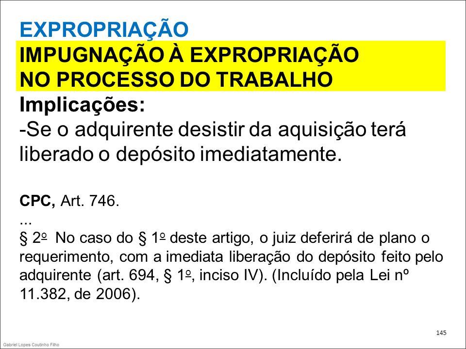 EXPROPRIAÇÃO IMPUGNAÇÃO À EXPROPRIAÇÃO NO PROCESSO DO TRABALHO Implicações: -Se o adquirente desistir da aquisição terá liberado o depósito imediatame