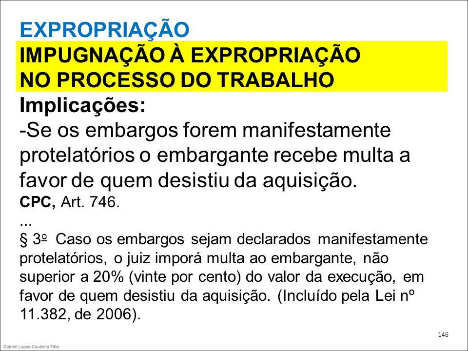 EXPROPRIAÇÃO IMPUGNAÇÃO À EXPROPRIAÇÃO NO PROCESSO DO TRABALHO Implicações: -Se os embargos forem manifestamente protelatórios o embargante recebe mul