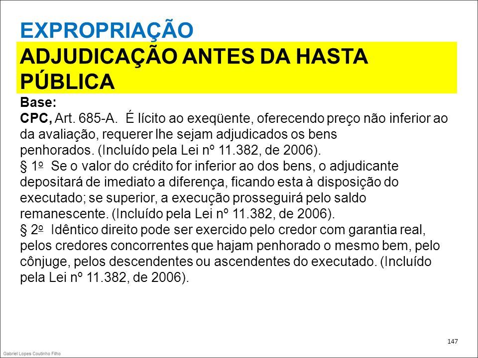 EXPROPRIAÇÃO ADJUDICAÇÃO ANTES DA HASTA PÚBLICA Base: CPC, Art. 685-A. É lícito ao exeqüente, oferecendo preço não inferior ao da avaliação, requerer