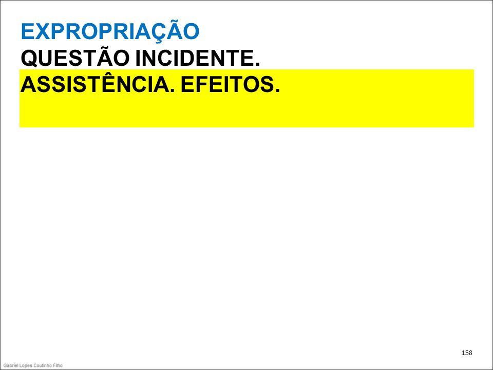 EXPROPRIAÇÃO QUESTÃO INCIDENTE. ASSISTÊNCIA. EFEITOS. 158
