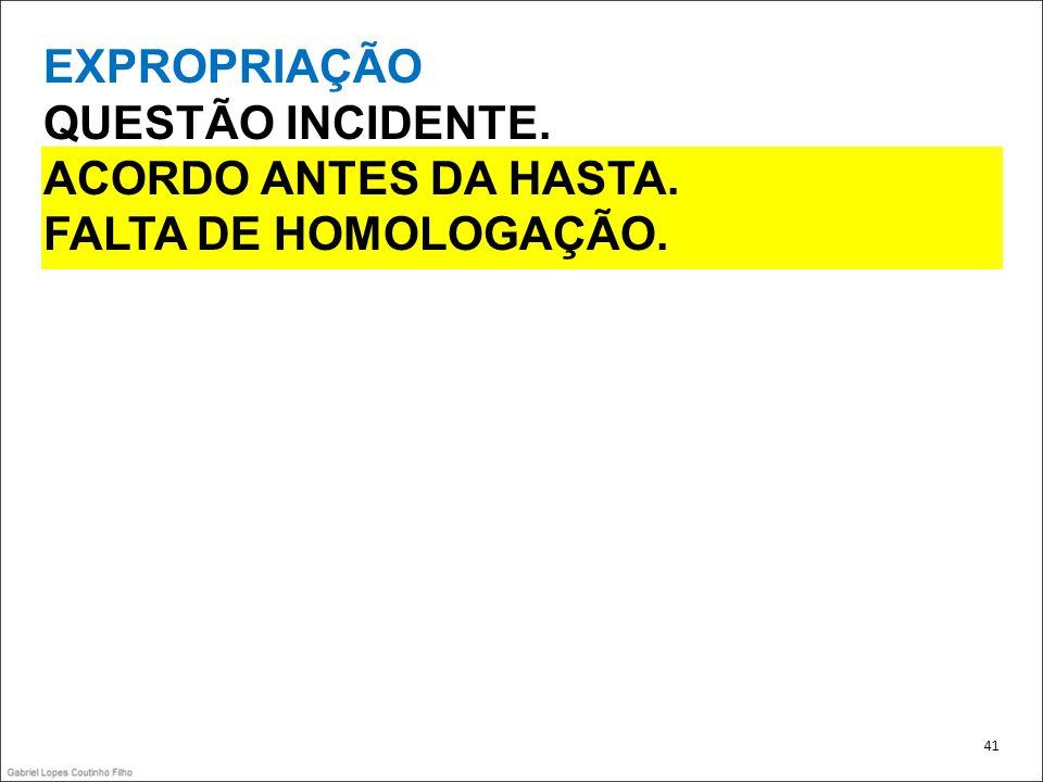 EXPROPRIAÇÃO QUESTÃO INCIDENTE. ACORDO ANTES DA HASTA. FALTA DE HOMOLOGAÇÃO. 41