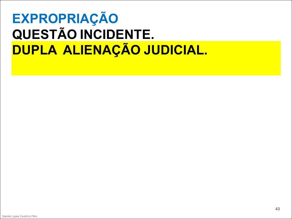 EXPROPRIAÇÃO QUESTÃO INCIDENTE. DUPLA ALIENAÇÃO JUDICIAL. 43