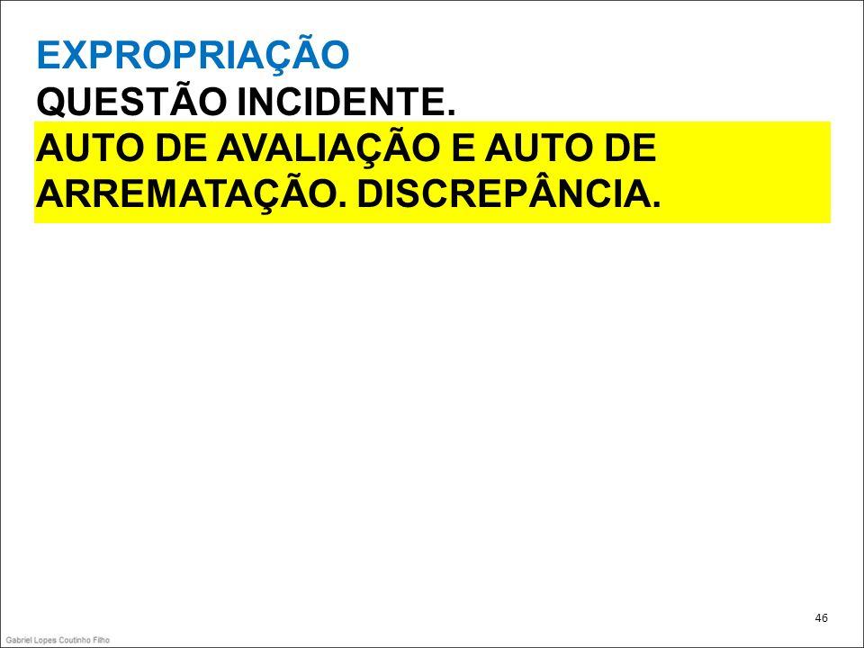 EXPROPRIAÇÃO QUESTÃO INCIDENTE. AUTO DE AVALIAÇÃO E AUTO DE ARREMATAÇÃO. DISCREPÂNCIA. 46