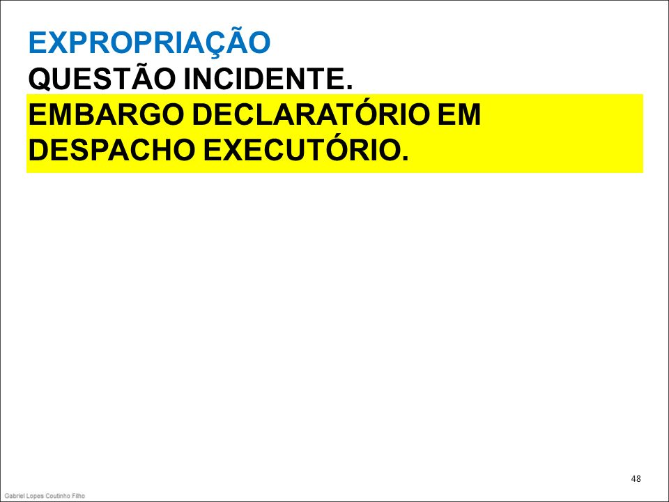 EXPROPRIAÇÃO QUESTÃO INCIDENTE. EMBARGO DECLARATÓRIO EM DESPACHO EXECUTÓRIO. 48