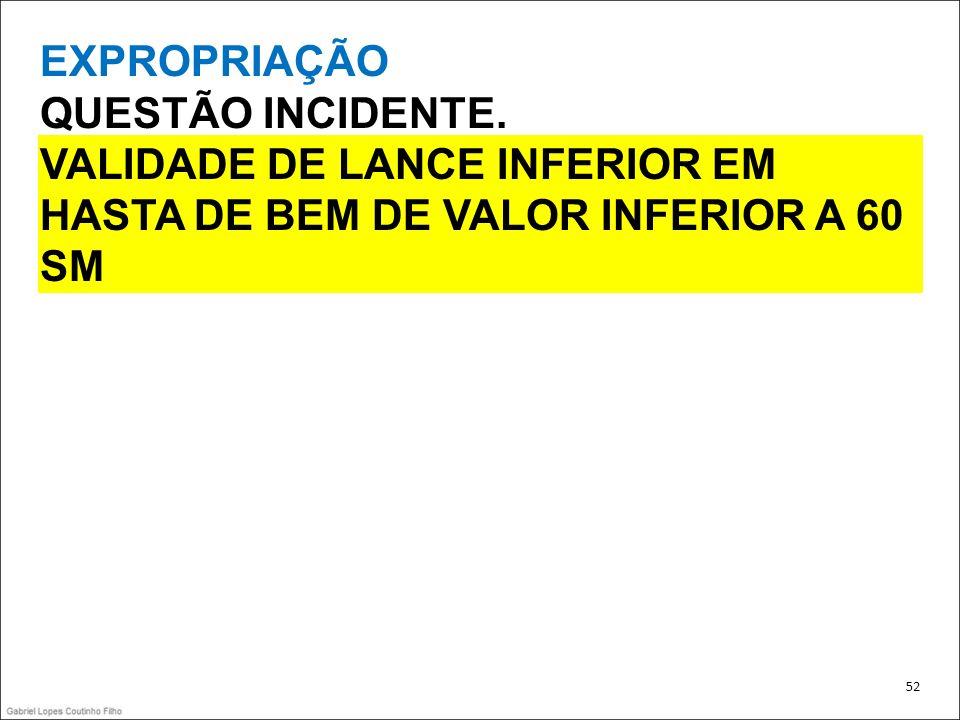 EXPROPRIAÇÃO QUESTÃO INCIDENTE. VALIDADE DE LANCE INFERIOR EM HASTA DE BEM DE VALOR INFERIOR A 60 SM 52