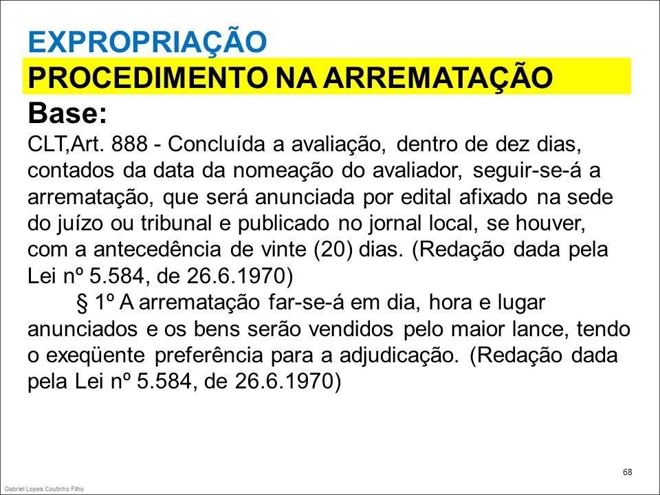 EXPROPRIAÇÃO PROCEDIMENTO NA ARREMATAÇÃO Base: CLT,Art. 888 - Concluída a avaliação, dentro de dez dias, contados da data da nomeação do avaliador, se