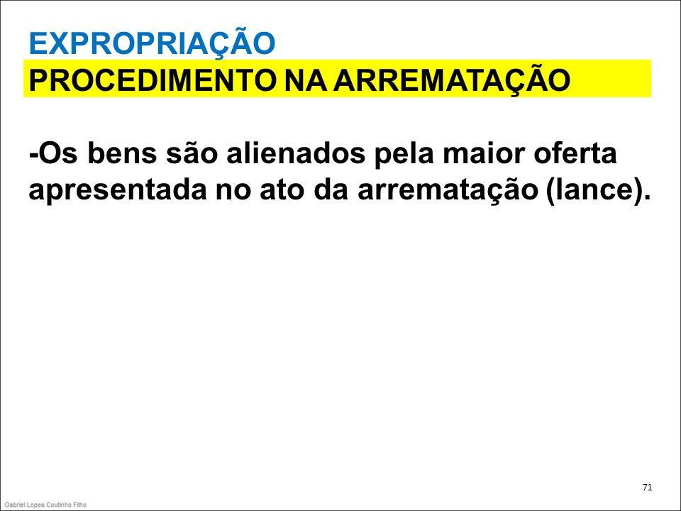 EXPROPRIAÇÃO PROCEDIMENTO NA ARREMATAÇÃO -Os bens são alienados pela maior oferta apresentada no ato da arrematação (lance). 71