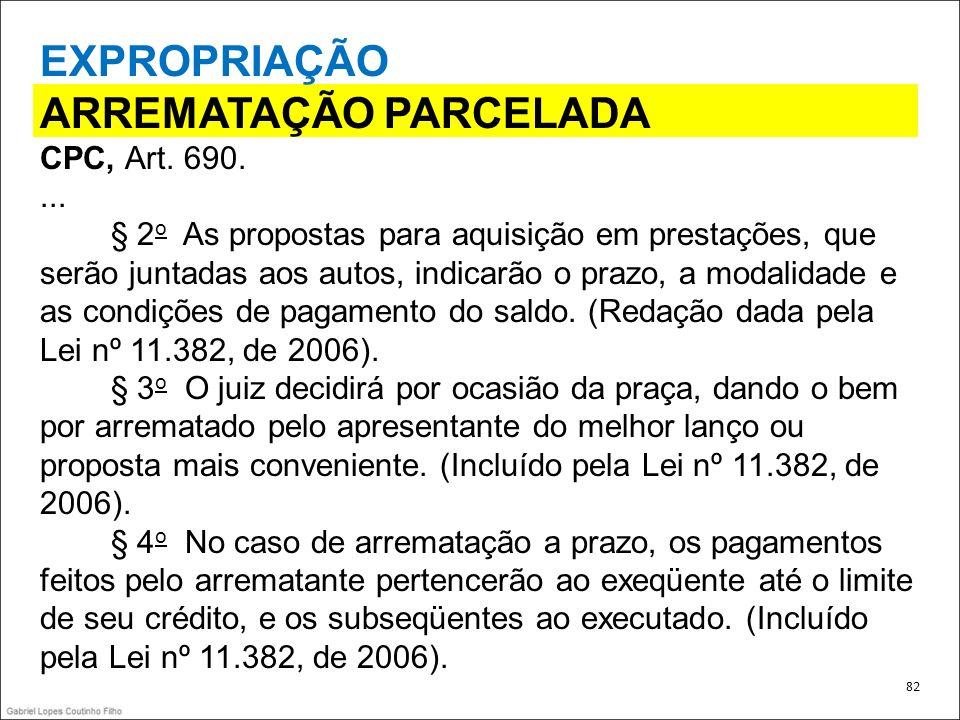 EXPROPRIAÇÃO ARREMATAÇÃO PARCELADA CPC, Art. 690.... § 2 o As propostas para aquisição em prestações, que serão juntadas aos autos, indicarão o prazo,
