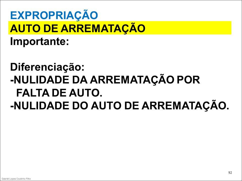 EXPROPRIAÇÃO AUTO DE ARREMATAÇÃO Importante: Diferenciação: -NULIDADE DA ARREMATAÇÃO POR FALTA DE AUTO. -NULIDADE DO AUTO DE ARREMATAÇÃO. 92