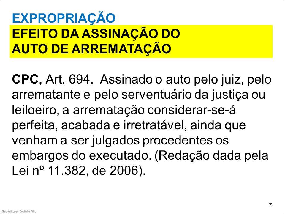 EXPROPRIAÇÃO EFEITO DA ASSINAÇÃO DO AUTO DE ARREMATAÇÃO CPC, Art. 694. Assinado o auto pelo juiz, pelo arrematante e pelo serventuário da justiça ou l
