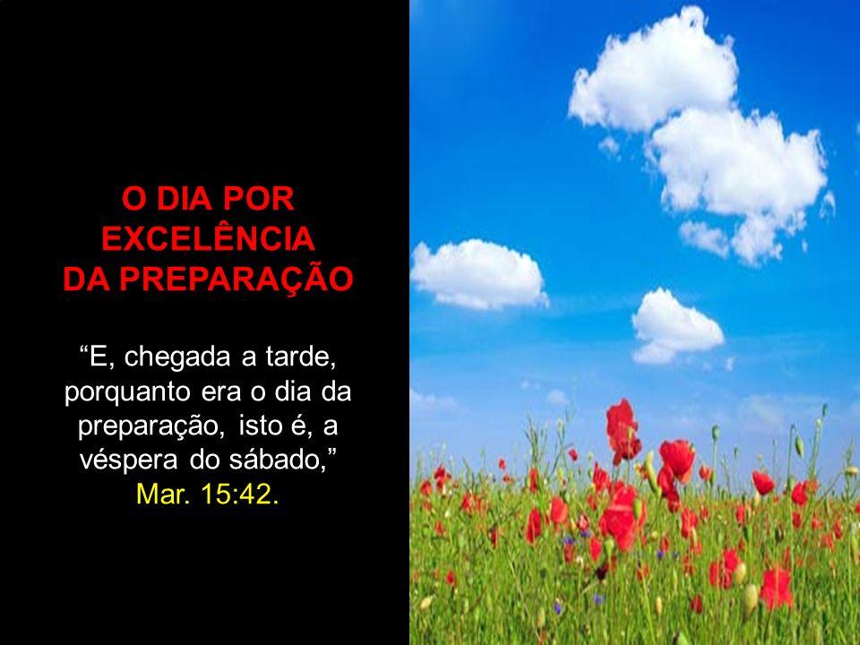 O DIA POR EXCELÊNCIA DA PREPARAÇÃO E, chegada a tarde, porquanto era o dia da preparação, isto é, a véspera do sábado, Mar. 15:42.
