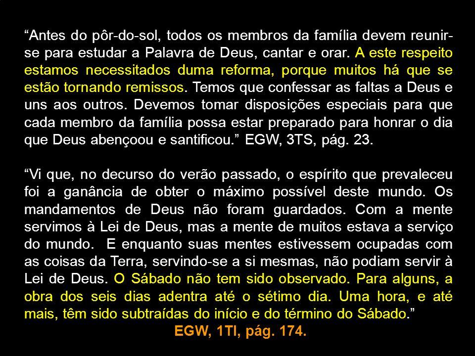 Antes do pôr-do-sol, todos os membros da família devem reunir- se para estudar a Palavra de Deus, cantar e orar. A este respeito estamos necessitados