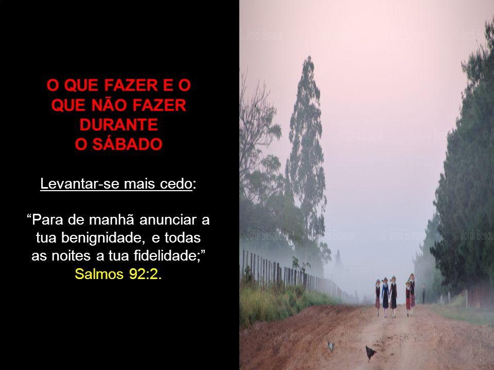 O QUE FAZER E O QUE NÃO FAZER DURANTE O SÁBADO Levantar-se mais cedo: Para de manhã anunciar a tua benignidade, e todas as noites a tua fidelidade; Sa