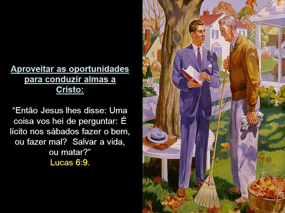Aproveitar as oportunidades para conduzir almas a Cristo: Então Jesus lhes disse: Uma coisa vos hei de perguntar: É lícito nos sábados fazer o bem, ou