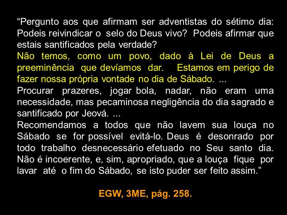 Pergunto aos que afirmam ser adventistas do sétimo dia: Podeis reivindicar o selo do Deus vivo? Podeis afirmar que estais santificados pela verdade? N