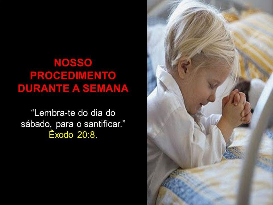 NOSSO PROCEDIMENTO DURANTE A SEMANA Lembra-te do dia do sábado, para o santificar. Êxodo 20:8.