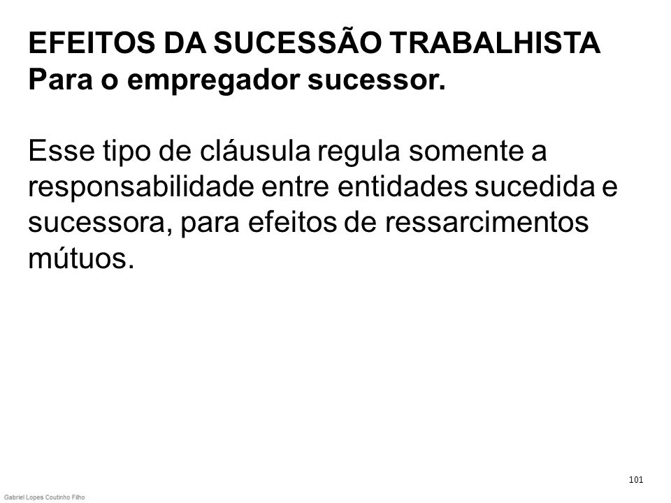EFEITOS DA SUCESSÃO TRABALHISTA Para o empregador sucessor. Esse tipo de cláusula regula somente a responsabilidade entre entidades sucedida e sucesso