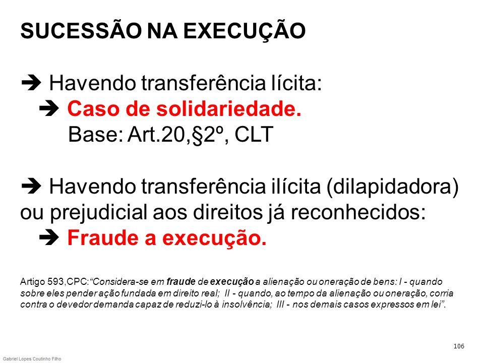 SUCESSÃO NA EXECUÇÃO Havendo transferência lícita: Caso de solidariedade. Base: Art.20,§2º, CLT Havendo transferência ilícita (dilapidadora) ou prejud