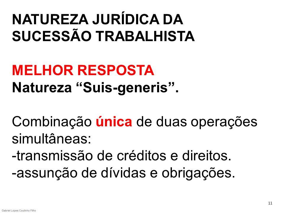 NATUREZA JURÍDICA DA SUCESSÃO TRABALHISTA MELHOR RESPOSTA Natureza Suis-generis. Combinação única de duas operações simultâneas: -transmissão de crédi