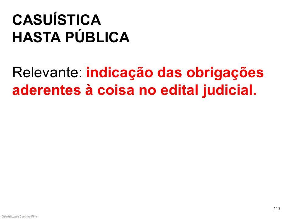 CASUÍSTICA HASTA PÚBLICA Relevante: indicação das obrigações aderentes à coisa no edital judicial. 113