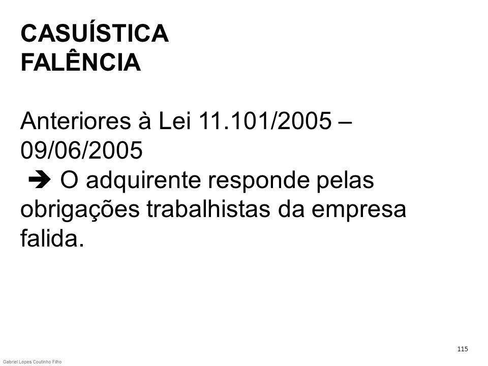 CASUÍSTICA FALÊNCIA Anteriores à Lei 11.101/2005 – 09/06/2005 O adquirente responde pelas obrigações trabalhistas da empresa falida. 115