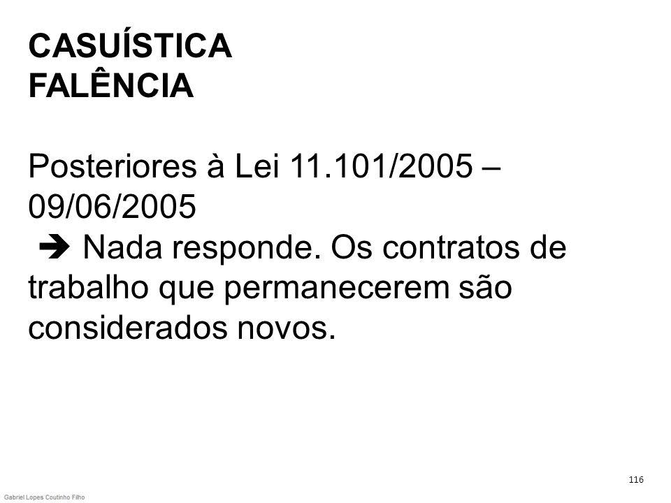 CASUÍSTICA FALÊNCIA Posteriores à Lei 11.101/2005 – 09/06/2005 Nada responde. Os contratos de trabalho que permanecerem são considerados novos. 116