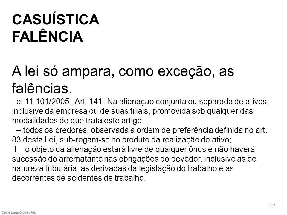 CASUÍSTICA FALÊNCIA A lei só ampara, como exceção, as falências. Lei 11.101/2005, Art. 141. Na alienação conjunta ou separada de ativos, inclusive da