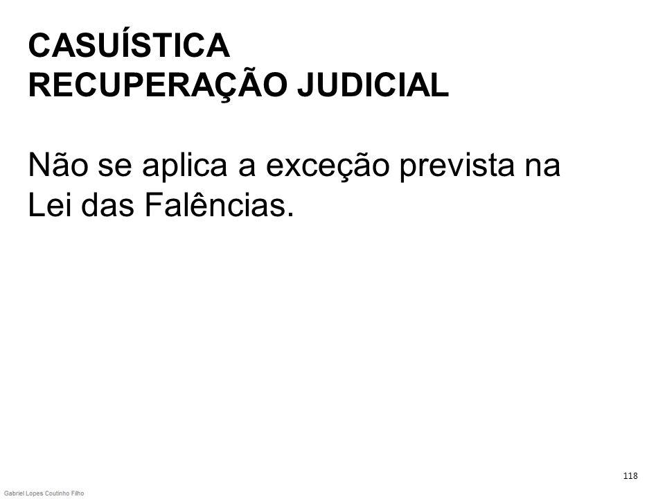 CASUÍSTICA RECUPERAÇÃO JUDICIAL Não se aplica a exceção prevista na Lei das Falências. 118